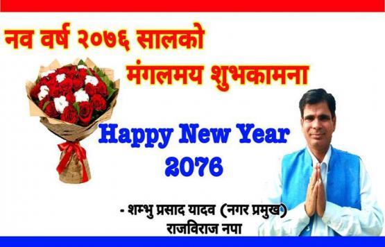 नयाँ वर्ष २०७६ को सुखद उपलक्ष्यमा राजविराज नगरपालिका का सम्पूर्ण नगरवासी लगायत स्वदेश तथा विदेशमा रहनुभएका समस्त नेपाली दिदीबहिनी तथा दाजुभाइहरुमा हार्दिक शुभकामना व्यक्त गर्दछु। नयाँ बर्षले सबैमा सुख, शान्ति र समृद्धिका निम्ति प्रेरणा प्रदान गरोस् भन्ने कामना गर्दछु।